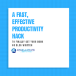 A Fast, Effective Productivity Hack to Finally Get Your Book or Blog Written